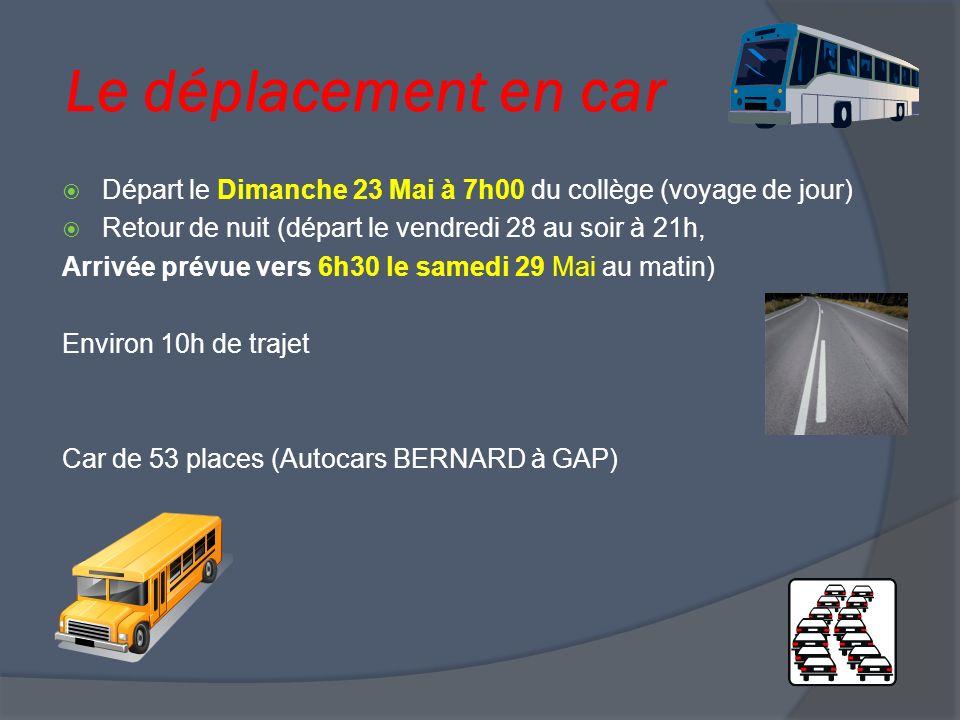 Le déplacement en car Départ le Dimanche 23 Mai à 7h00 du collège (voyage de jour) Retour de nuit (départ le vendredi 28 au soir à 21h, Arrivée prévue vers 6h30 le samedi 29 Mai au matin) Environ 10h de trajet Car de 53 places (Autocars BERNARD à GAP)