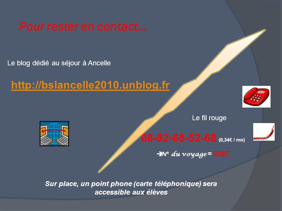 Pour rester en contact… http://bslancelle2010.unblog.fr Sur place, un point phone (carte téléphonique) sera accessible aux élèves Le blog dédié au séjour à Ancelle Le fil rouge 08-92-68-52-68 (0,34 / mn) N° du voyage = 2287