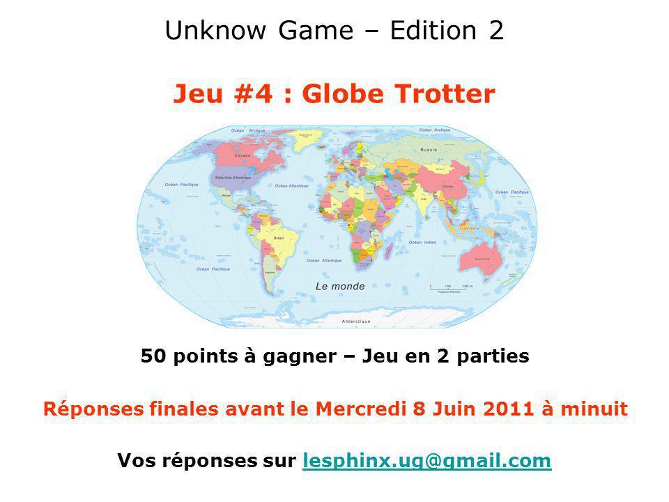 Unknow Game – Edition 2 Jeu #4 : Globe Trotter 50 points à gagner – Jeu en 2 parties Vos réponses sur lesphinx.ug@gmail.comlesphinx.ug@gmail.com Répon