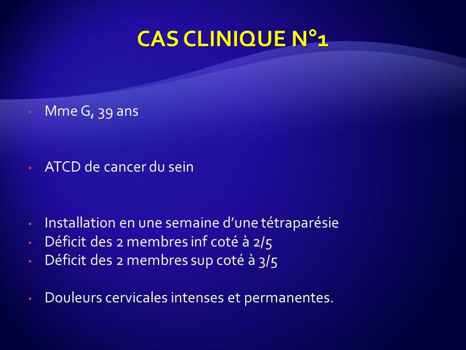 Mme G, 39 ans ATCD de cancer du sein Installation en une semaine dune tétraparésie Déficit des 2 membres inf coté à 2/5 Déficit des 2 membres sup coté