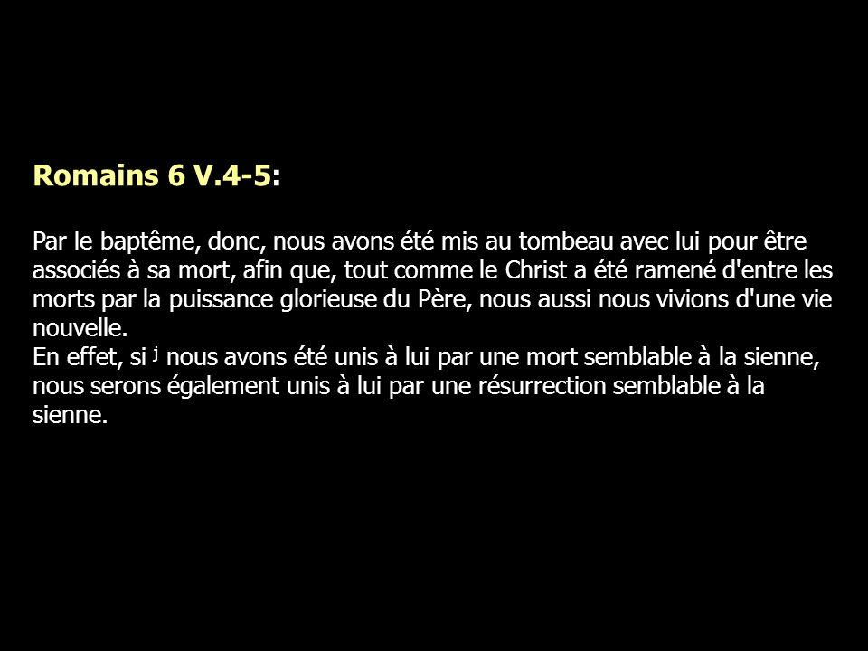 Romains 6 V.4-5: Par le baptême, donc, nous avons été mis au tombeau avec lui pour être associés à sa mort, afin que, tout comme le Christ a été ramen