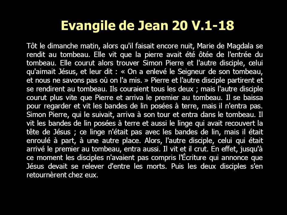 Evangile de Jean 20 V.1-18 Tôt le dimanche matin, alors qu'il faisait encore nuit, Marie de Magdala se rendit au tombeau. Elle vit que la pierre avait