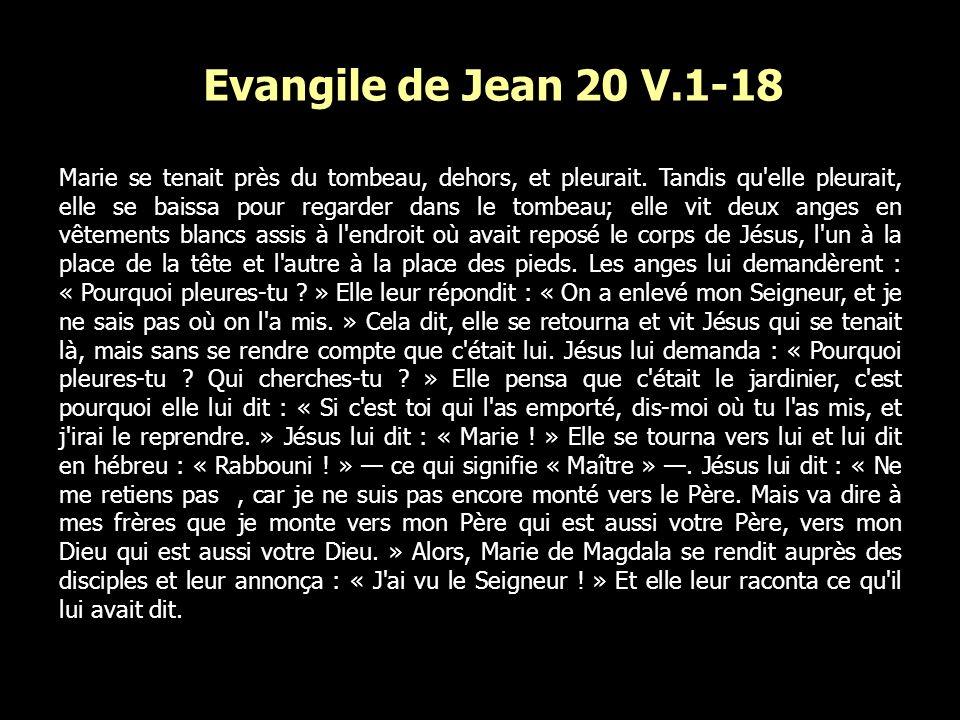 Evangile de Jean 20 V.1-18 Marie se tenait près du tombeau, dehors, et pleurait. Tandis qu'elle pleurait, elle se baissa pour regarder dans le tombeau