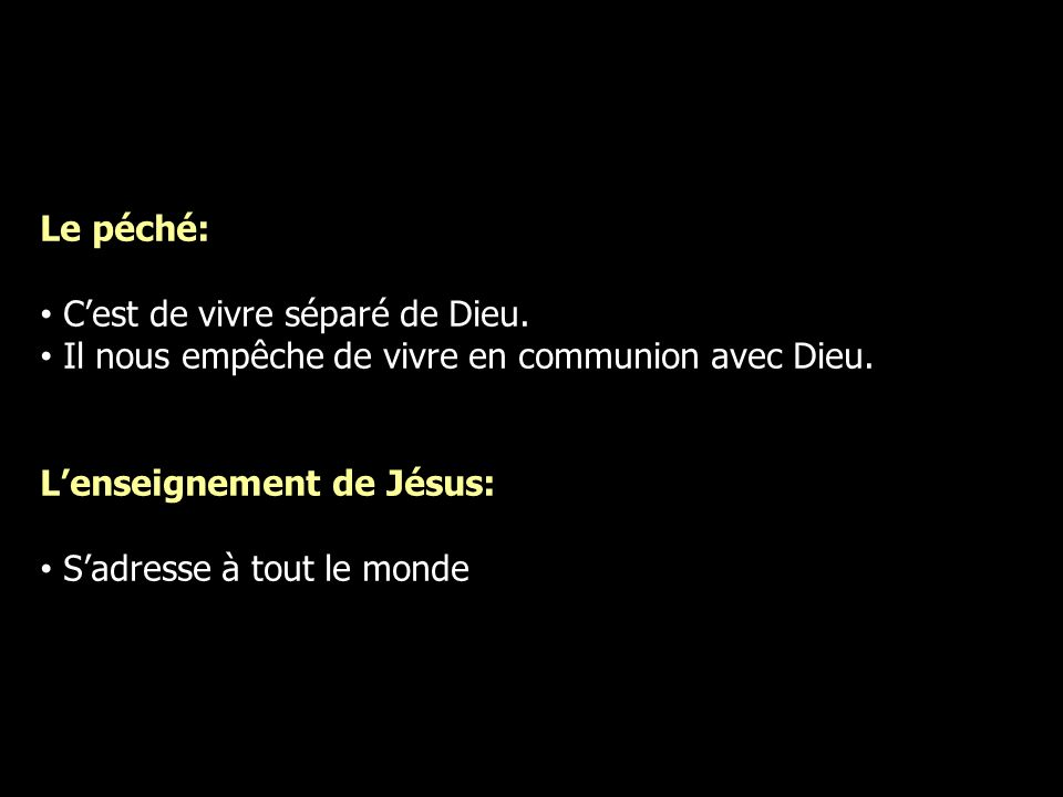 Le péché: Cest de vivre séparé de Dieu. Il nous empêche de vivre en communion avec Dieu. Lenseignement de Jésus: Sadresse à tout le monde