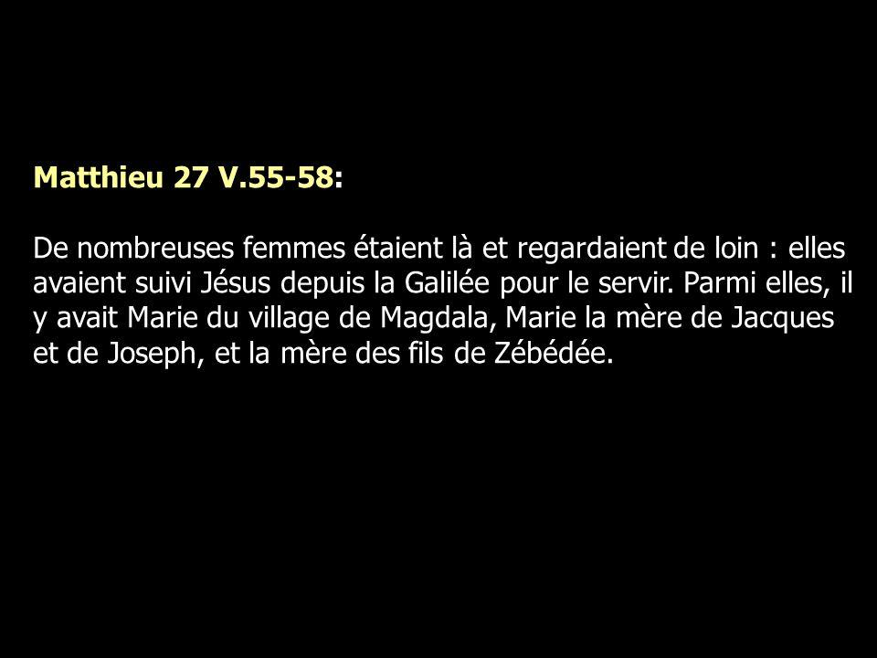 Matthieu 27 V.55-58: De nombreuses femmes étaient là et regardaient de loin : elles avaient suivi Jésus depuis la Galilée pour le servir. Parmi elles,