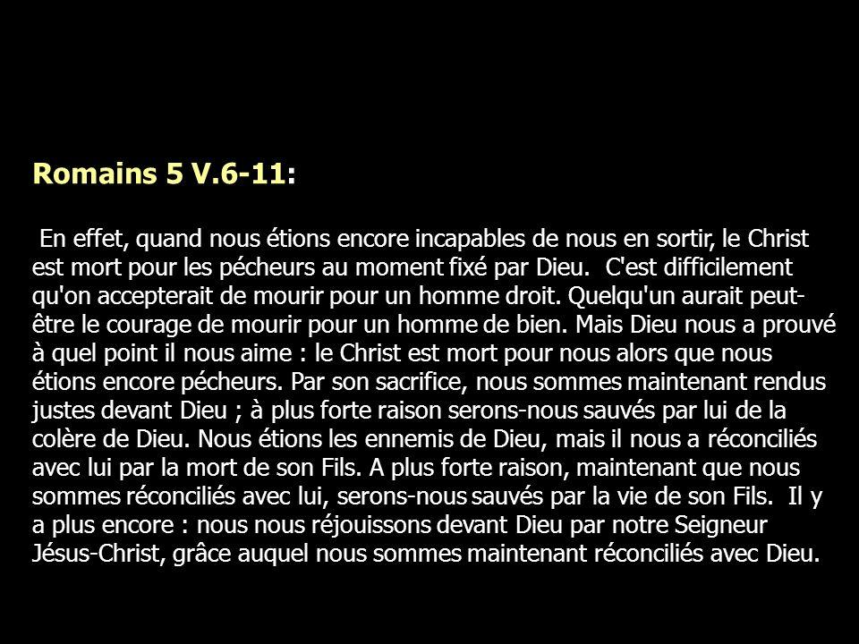 Romains 5 V.6-11: En effet, quand nous étions encore incapables de nous en sortir, le Christ est mort pour les pécheurs au moment fixé par Dieu. C'est