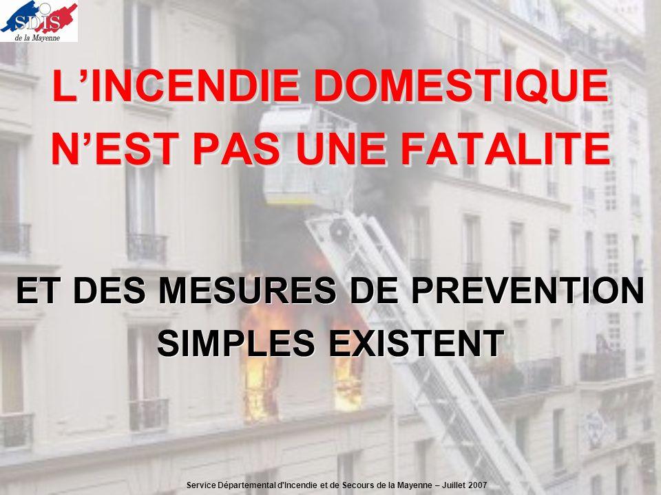 DANS LES INCENDIES, DE NOMBREUX DÉCÈS SONT DUS À DES ERREURS DE COMPORTEMENT ALORS RAPPELEZ VOUS DANS LES INCENDIES, DE NOMBREUX DÉCÈS SONT DUS À DES ERREURS DE COMPORTEMENT ALORS RAPPELEZ VOUS Service Départemental d Incendie et de Secours de la Mayenne – Juillet 2007