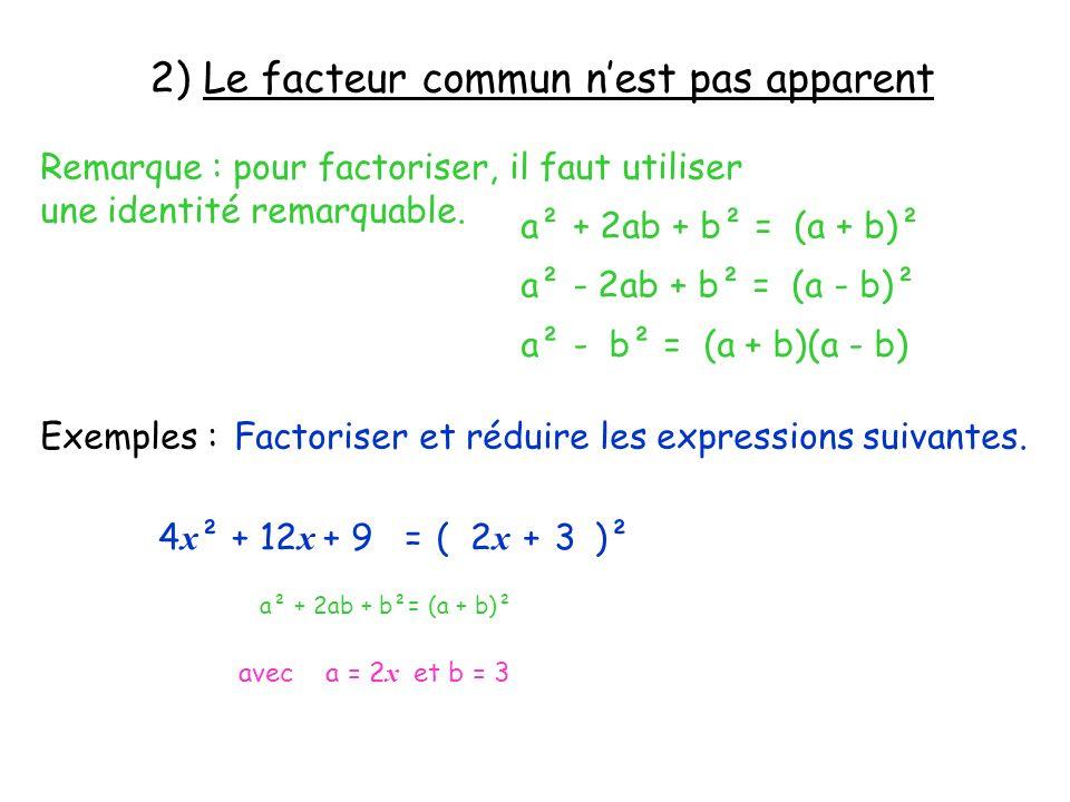2) Le facteur commun nest pas apparent Remarque : pour factoriser, il faut utiliser une identité remarquable. a² + 2ab + b² = (a + b)² a² - 2ab + b² =