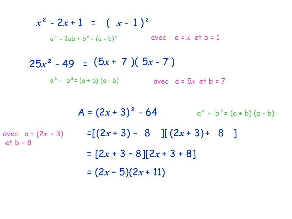 x ² - 2 x + 1 = a² - 2ab + b²= (a - b)² (2x - 3 )² avec a = x et b = 1 x 1 25 x ² - 49 = ( + )( - ) a² - b²= (a + b) (a - b) avec a = 5 x et b = 7 5x5