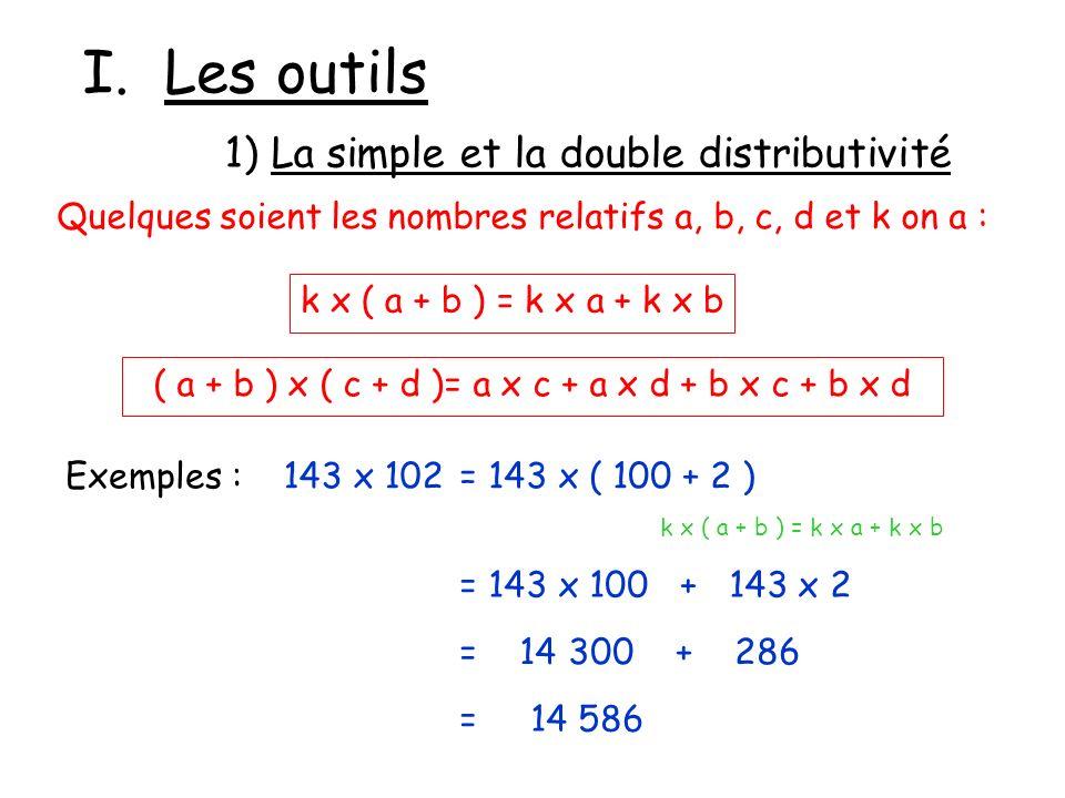I. Les outils 1) La simple et la double distributivité Quelques soient les nombres relatifs a, b, c, d et k on a : k x ( a + b ) = k x a + k x b ( a +