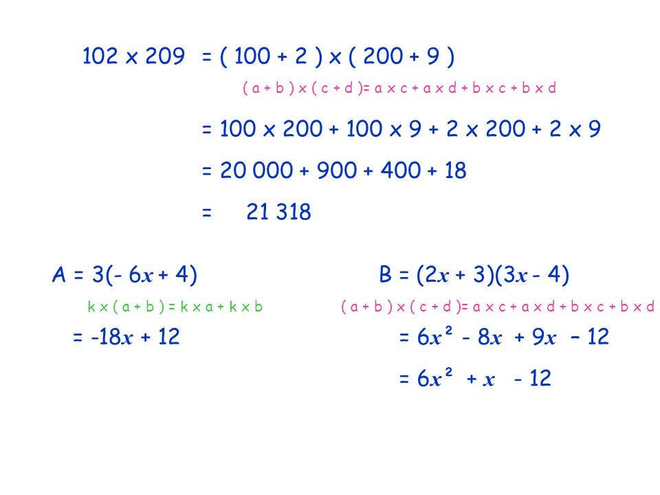 102 x 209= ( 100 + 2 ) x ( 200 + 9 ) ( a + b ) x ( c + d )= a x c + a x d + b x c + b x d = 100 x 200 + 100 x 9 + 2 x 200 + 2 x 9 = 20 000 + 900 + 400