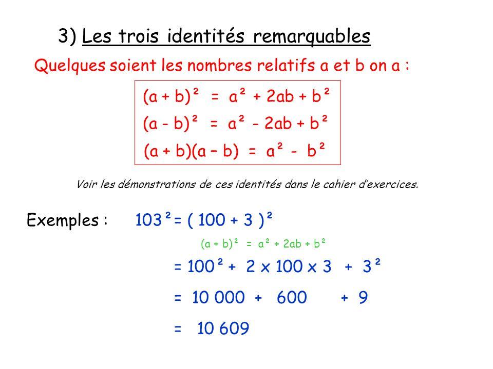 3) Les trois identités remarquables Quelques soient les nombres relatifs a et b on a : (a + b)² = a² + 2ab + b² (a - b)² = a² - 2ab + b² Voir les démo