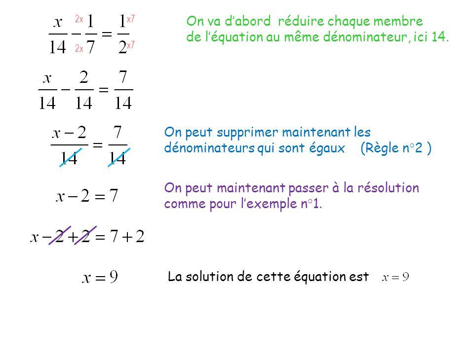 On va dabord réduire chaque membre de léquation au même dénominateur, ici 14. 2x x7 On peut supprimer maintenant les dénominateurs qui sont égaux (Règ