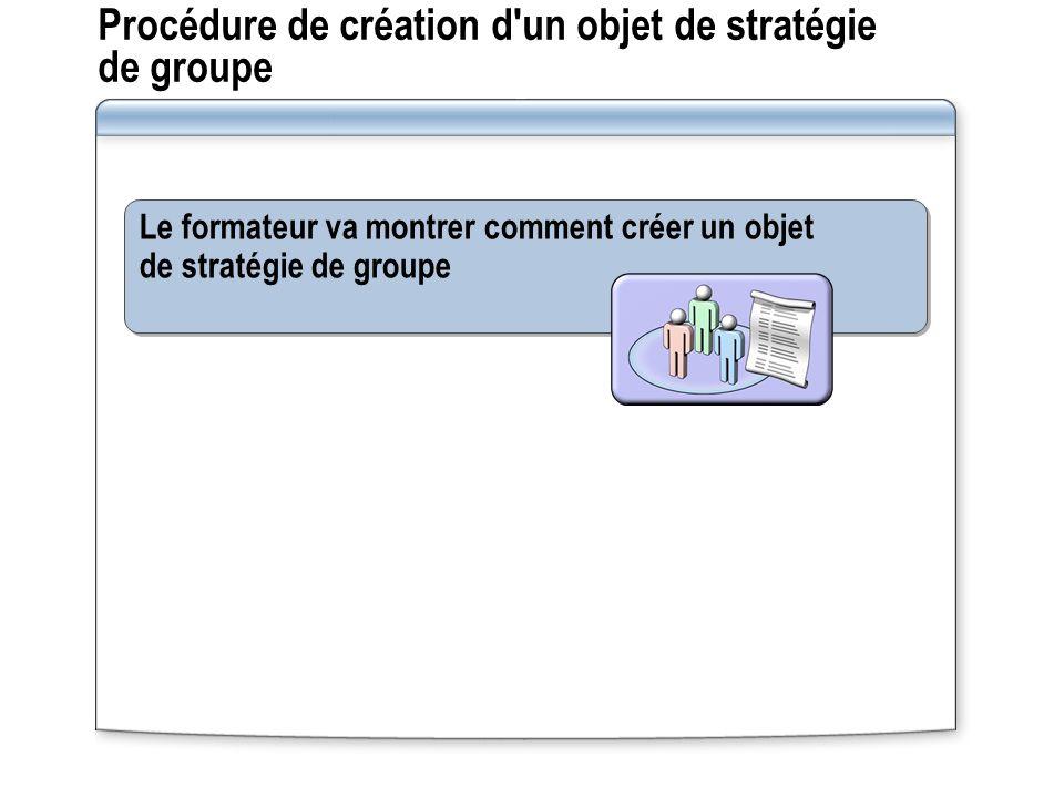 Procédure de création d un objet de stratégie de groupe Le formateur va montrer comment créer un objet de stratégie de groupe