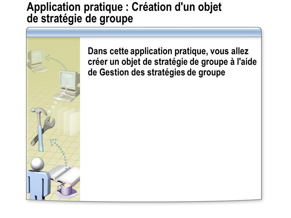 Application pratique : Création d un objet de stratégie de groupe Dans cette application pratique, vous allez créer un objet de stratégie de groupe à l aide de Gestion des stratégies de groupe