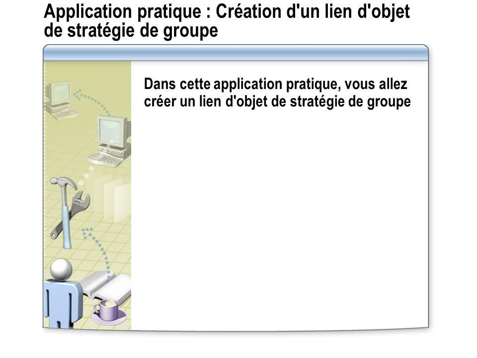 Application pratique : Création d'un lien d'objet de stratégie de groupe Dans cette application pratique, vous allez créer un lien d'objet de stratégi