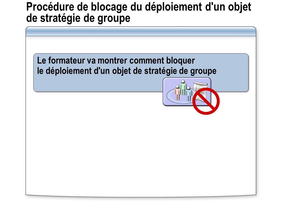 Procédure de blocage du déploiement d'un objet de stratégie de groupe Le formateur va montrer comment bloquer le déploiement d'un objet de stratégie d