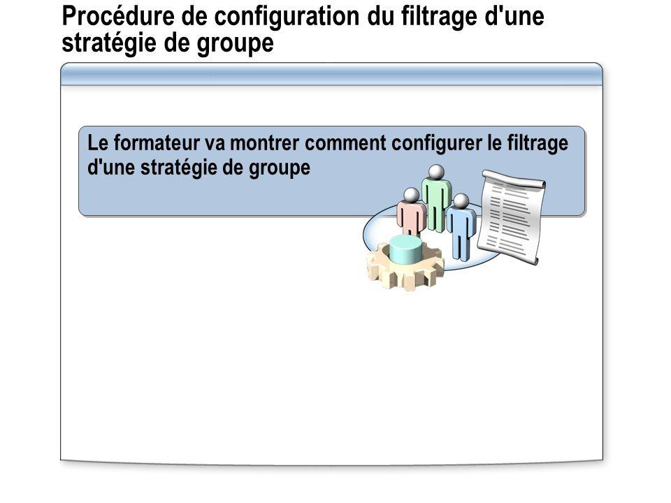 Procédure de configuration du filtrage d une stratégie de groupe Le formateur va montrer comment configurer le filtrage d une stratégie de groupe