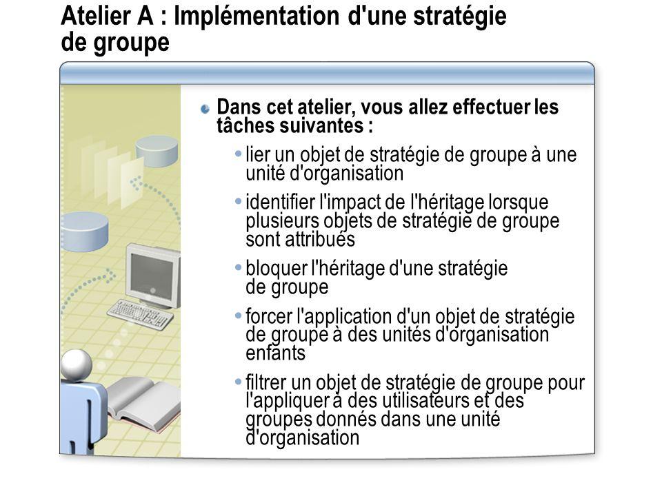Atelier A : Implémentation d'une stratégie de groupe Dans cet atelier, vous allez effectuer les tâches suivantes : lier un objet de stratégie de group