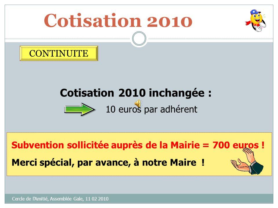 Cotisation 2010 Cercle de l'Amitié, Assemblée Gale, 11 02 2010 Subvention sollicitée auprès de la Mairie = 700 euros ! Cotisation 2010 inchangée : 10
