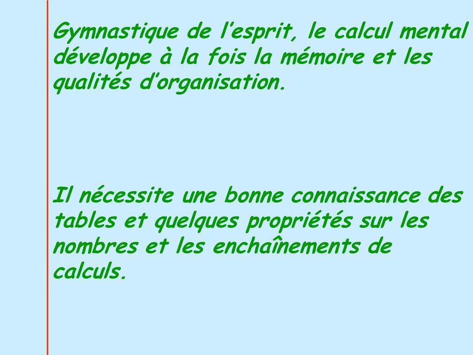 Gymnastique de lesprit, le calcul mental développe à la fois la mémoire et les qualités dorganisation. Il nécessite une bonne connaissance des tables