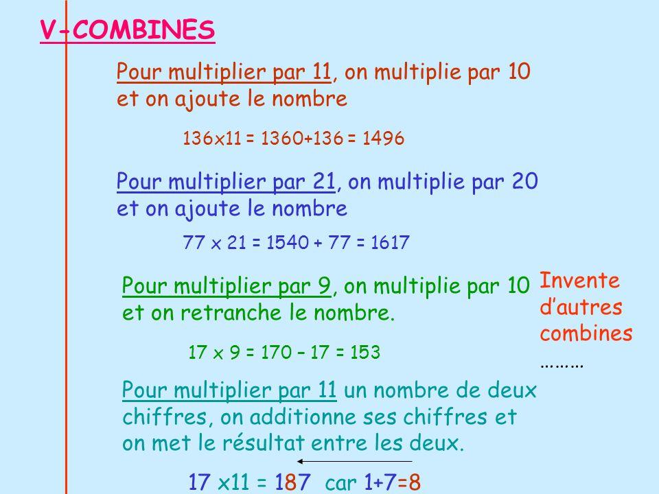 V-COMBINES Pour multiplier par 11, on multiplie par 10 et on ajoute le nombre 136x11 = 1360+136 = 1496 Pour multiplier par 21, on multiplie par 20 et