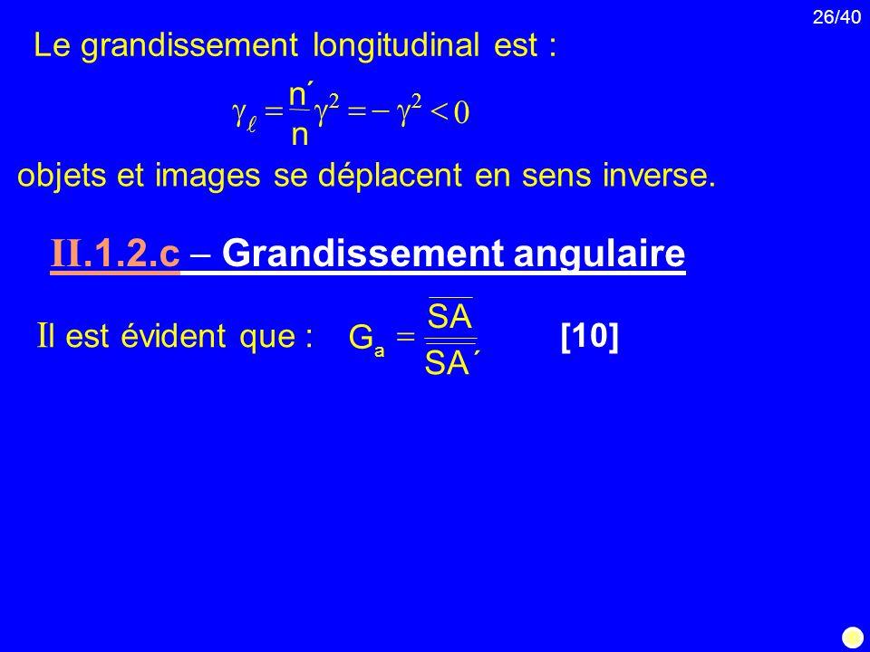 26/40 Le grandissement longitudinal est : objets et images se déplacent en sens inverse. II.1.2.c Grandissement angulaire I l est évident que : [10] ´