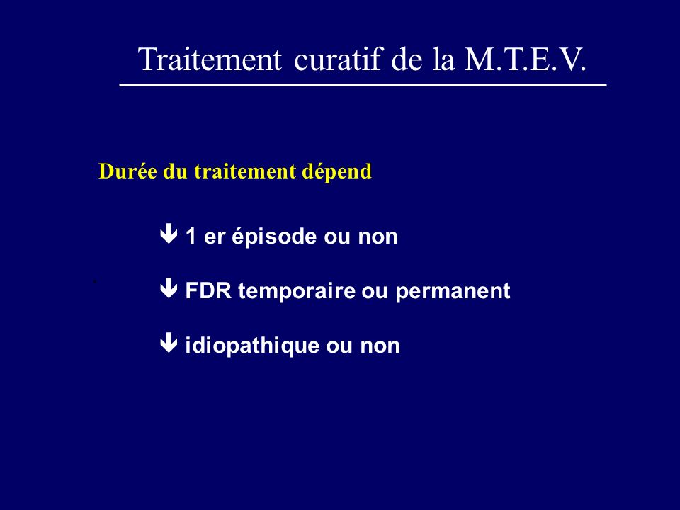 Durée du traitement dépend. Traitement curatif de la M.T.E.V. 1 er épisode ou non FDR temporaire ou permanent idiopathique ou non