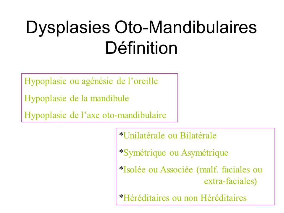 Anomalie Oto-Mandibulaire « Microsomie hémi-faciale » Mandibule *hypoplasie (BM,condyle,BH) Parties molles *hypoplasie joue *microtie *fibrochondromes *fente commissurale