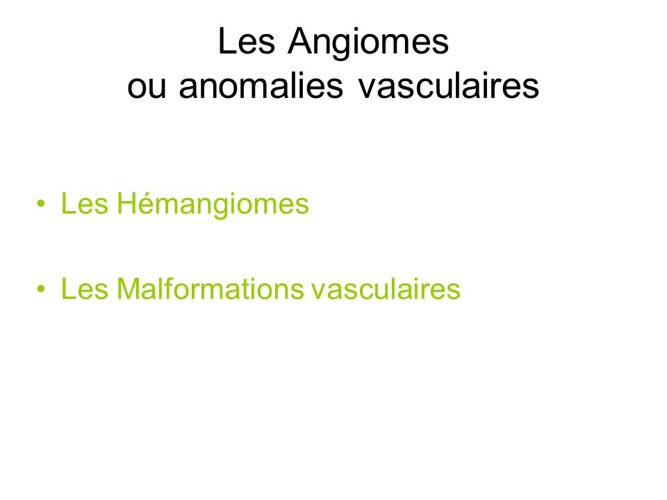 Classification des « Angiomes » ISSVA / 1996 « ANGIOMES » Anomalies Vasculaires Malformations Vasculaires C V L MAV Tumeurs Vasculaires HAutres Flux lent Flux rapide