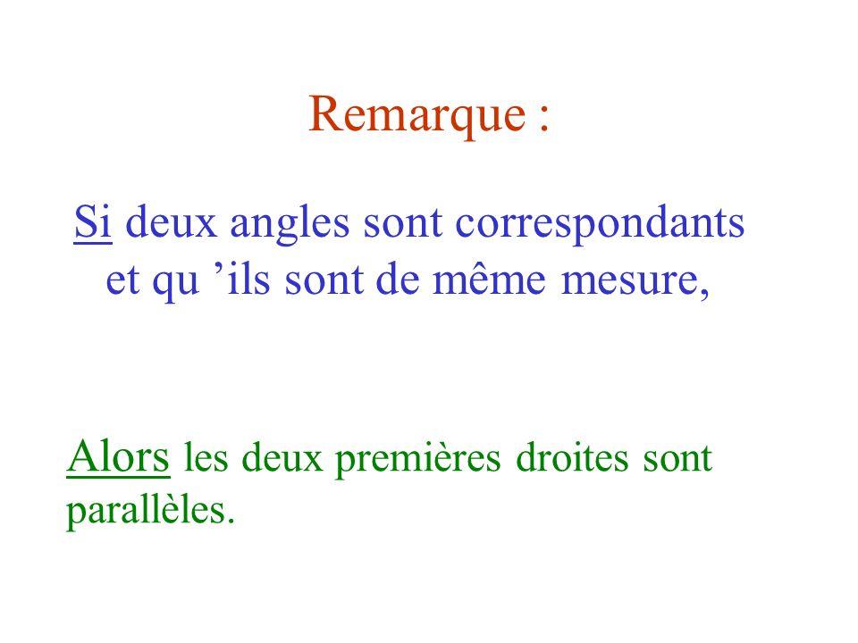 Remarque : Si deux angles sont correspondants et qu ils sont de même mesure, Alors les deux premières droites sont parallèles.