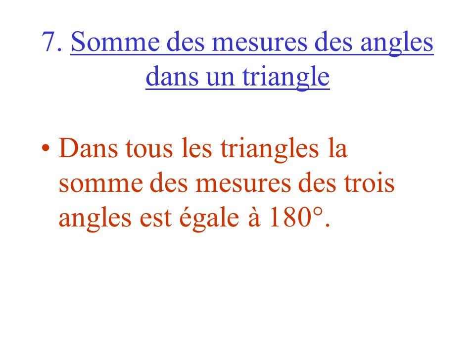 7. Somme des mesures des angles dans un triangle Dans tous les triangles la somme des mesures des trois angles est égale à 180°.