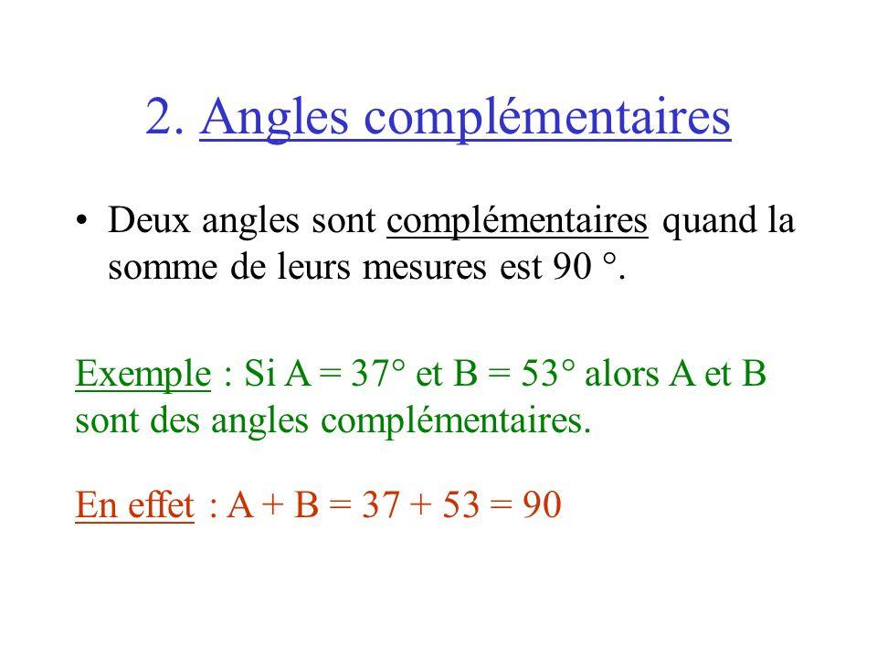 2. Angles complémentaires Deux angles sont complémentaires quand la somme de leurs mesures est 90 °. Exemple : Si A = 37° et B = 53° alors A et B sont