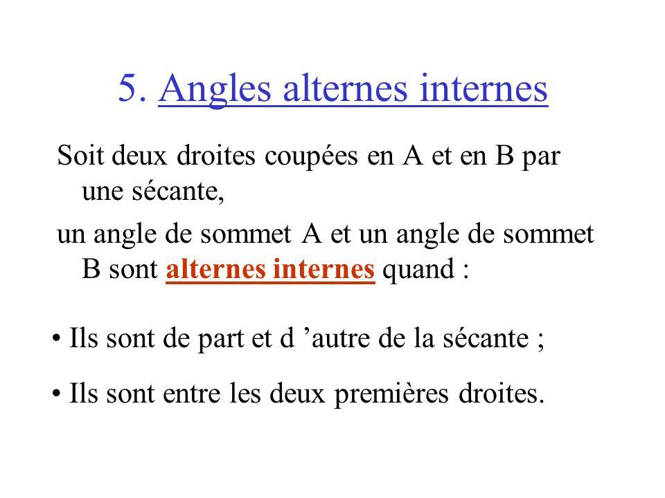 5. Angles alternes internes Soit deux droites coupées en A et en B par une sécante, un angle de sommet A et un angle de sommet B sont alternes interne