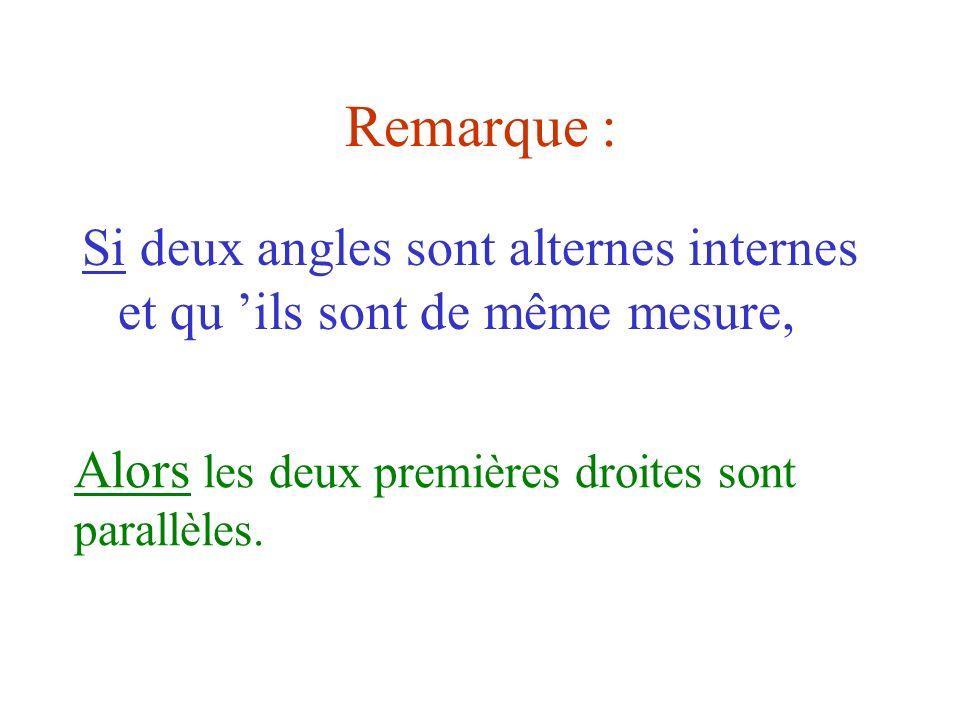 Remarque : Si deux angles sont alternes internes et qu ils sont de même mesure, Alors les deux premières droites sont parallèles.