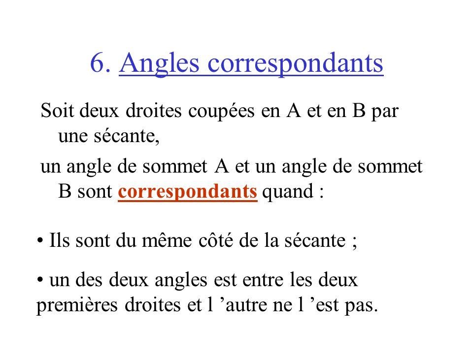 6. Angles correspondants Soit deux droites coupées en A et en B par une sécante, un angle de sommet A et un angle de sommet B sont correspondants quan