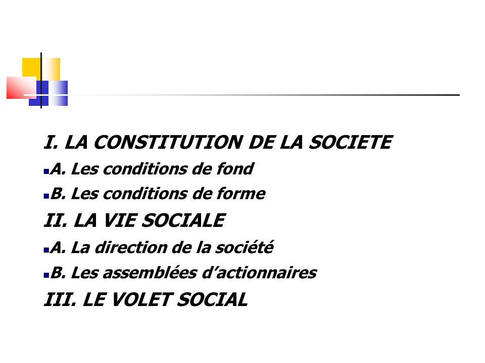 I. LA CONSTITUTION DE LA SOCIETE A. Les conditions de fond B. Les conditions de forme II. LA VIE SOCIALE A. La direction de la société B. Les assemblé