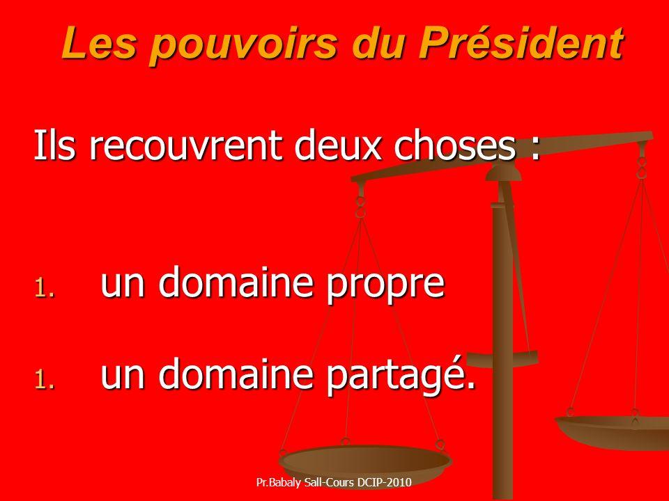 Les pouvoirs du Président Les pouvoirs du Président Ils recouvrent deux choses : 1. un domaine propre 1. un domaine partagé. Pr.Babaly Sall-Cours DCIP