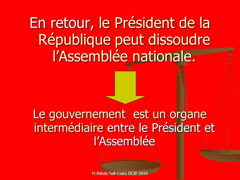 En retour, le Président de la République peut dissoudre lAssemblée nationale. Le gouvernement est un organe intermédiaire entre le Président et lAssem