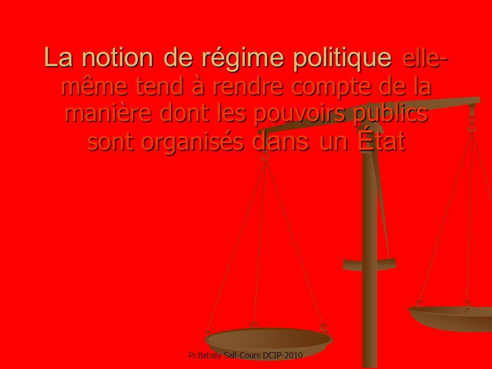 La notion de régime politique elle- même tend à rendre compte de la manière dont les pouvoirs publics sont organisés dans un État Pr.Babaly Sall-Cours