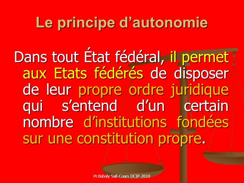 Le principe dautonomie Dans tout État fédéral, il permet aux Etats fédérés de disposer de leur propre ordre juridique qui sentend dun certain nombre d