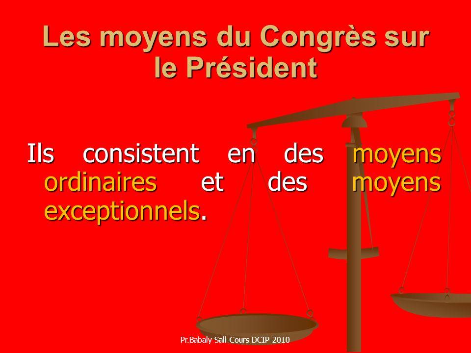 Les moyens du Congrès sur le Président Ils consistent en des moyens ordinaires et des moyens exceptionnels. Pr.Babaly Sall-Cours DCIP-2010