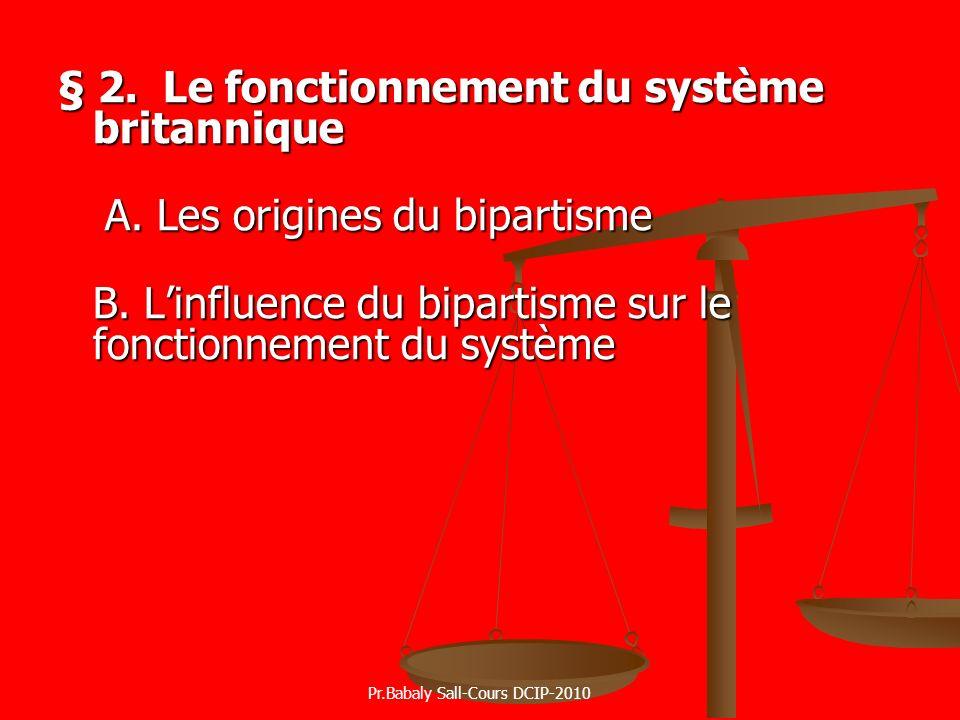 § 2. Le fonctionnement du système britannique A. Les origines du bipartisme B. Linfluence du bipartisme sur le fonctionnement du système Pr.Babaly Sal