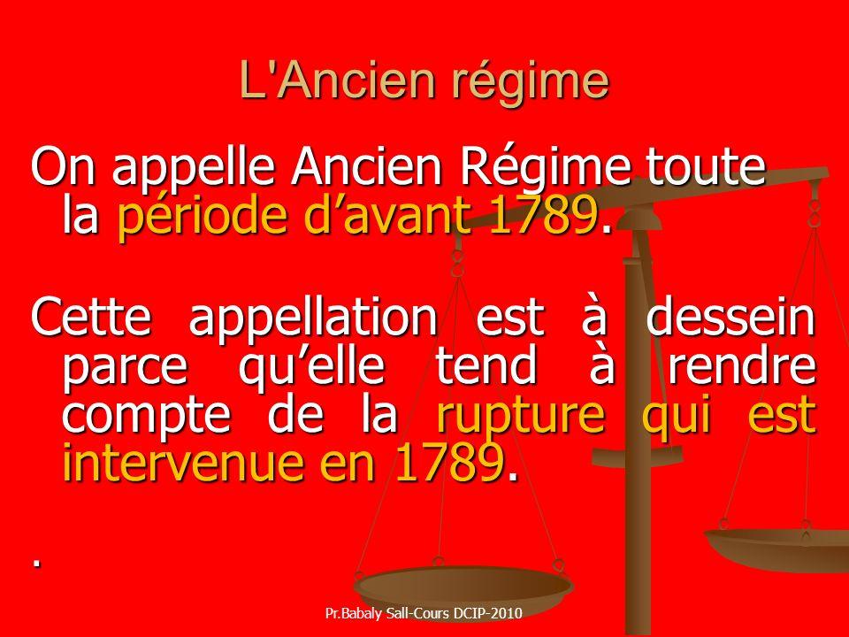 L'Ancien régime On appelle Ancien Régime toute la période davant 1789. Cette appellation est à dessein parce quelle tend à rendre compte de la rupture