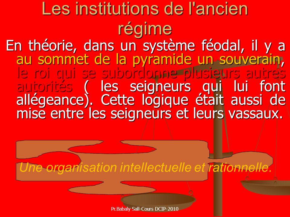 Les institutions de l'ancien régime En théorie, dans un système féodal, il y a au sommet de la pyramide un souverain, le roi qui se subordonne plusieu