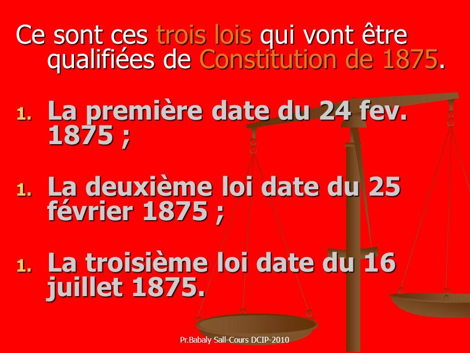Ce sont ces trois lois qui vont être qualifiées de Constitution de 1875. 1. La première date du 24 fev. 1875 ; 1. La deuxième loi date du 25 février 1