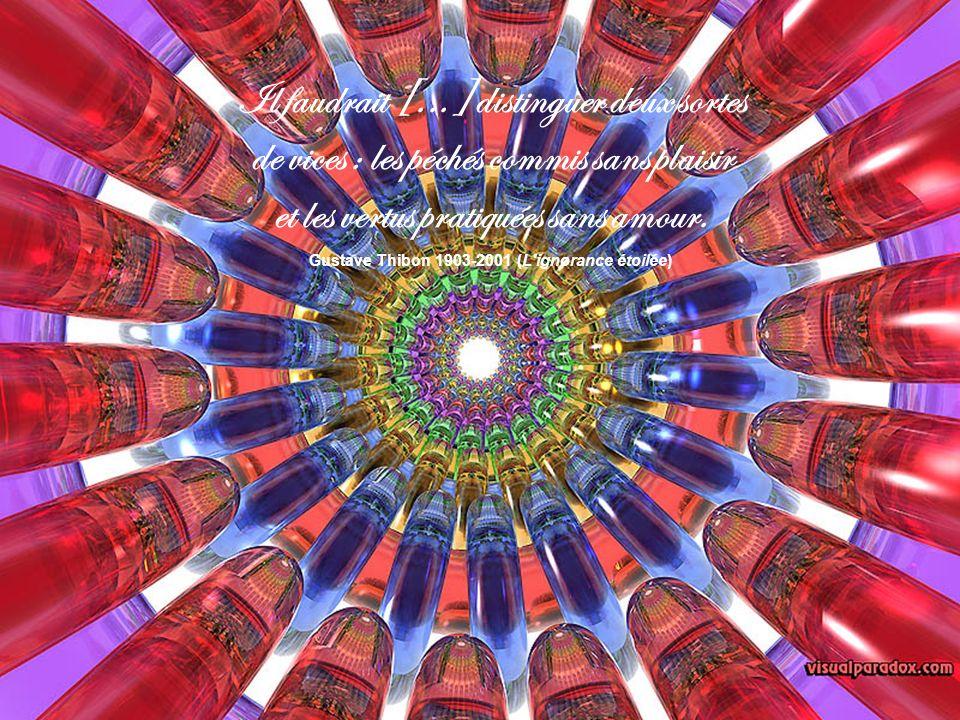 Il faudrait [...] distinguer deux sortes de vices : les péchés commis sans plaisir et les vertus pratiquées sans amour. Gustave Thibon 1903-2001 (L'ig