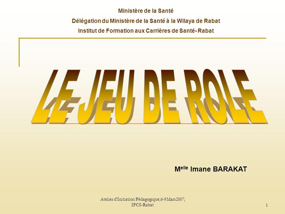 Atelier d Initiation Pédagogique;6-9Mars2007; IFCS-Rabat 2 DEFINITION Le jeu de rôle est une technique pédagogique d apprentissage des habiletés relationnelles.