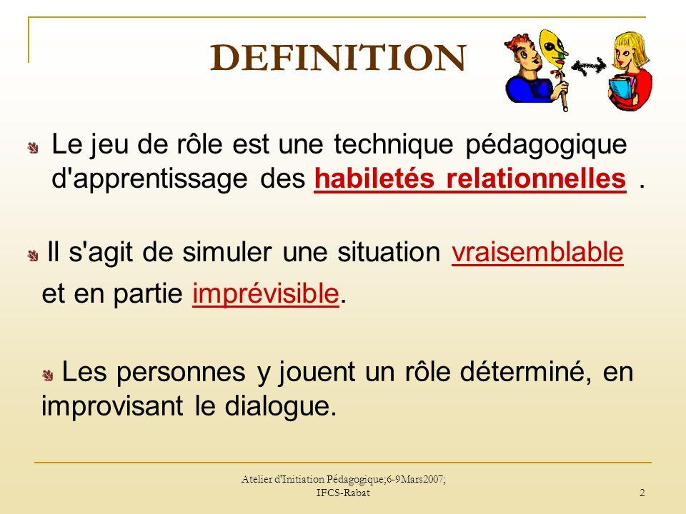 Atelier d'Initiation Pédagogique;6-9Mars2007; IFCS-Rabat 2 DEFINITION Le jeu de rôle est une technique pédagogique d'apprentissage des habiletés relat