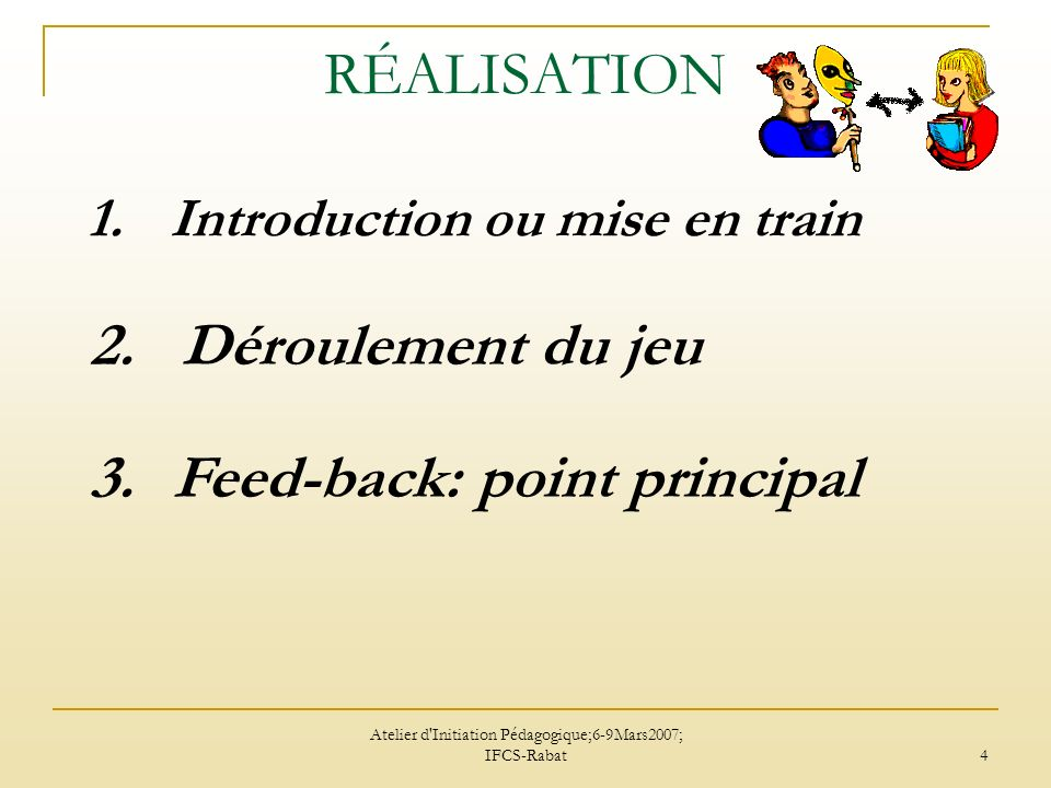 Atelier d Initiation Pédagogique;6-9Mars2007; IFCS-Rabat 5 1.Introduction ou mise en train la mise en place d une scène à partir de situations concrètes, dont les éléments sont suffisamment précisés pour permettre le déroulement libre du jeu.